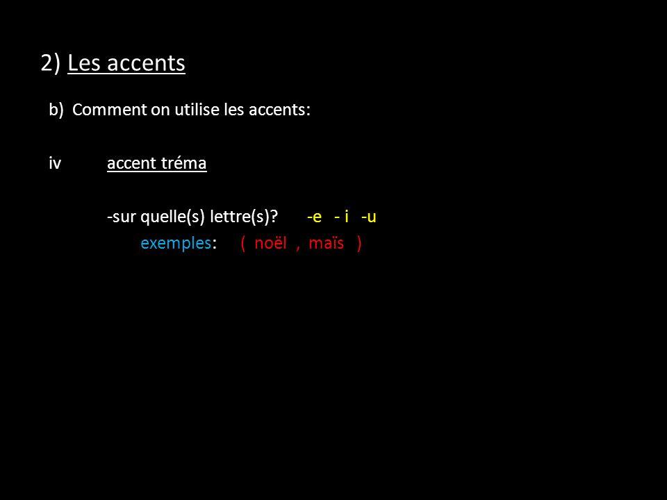 2) Les accents b) Comment on utilise les accents: ivaccent tréma -sur quelle(s) lettre(s)?-e - i -u exemples:( noël, maïs )
