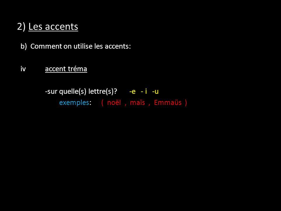 2) Les accents b) Comment on utilise les accents: ivaccent tréma -sur quelle(s) lettre(s)?-e - i -u exemples:( noël, maïs, Emmaüs )