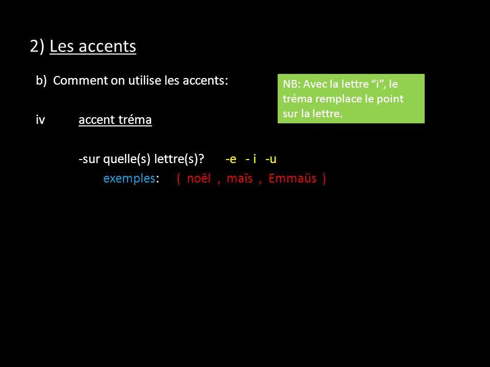 2) Les accents b) Comment on utilise les accents: ivaccent tréma -sur quelle(s) lettre(s)?-e - i -u exemples:( noël, maïs, Emmaüs ) NB: Avec la lettre i, le tréma remplace le point sur la lettre.