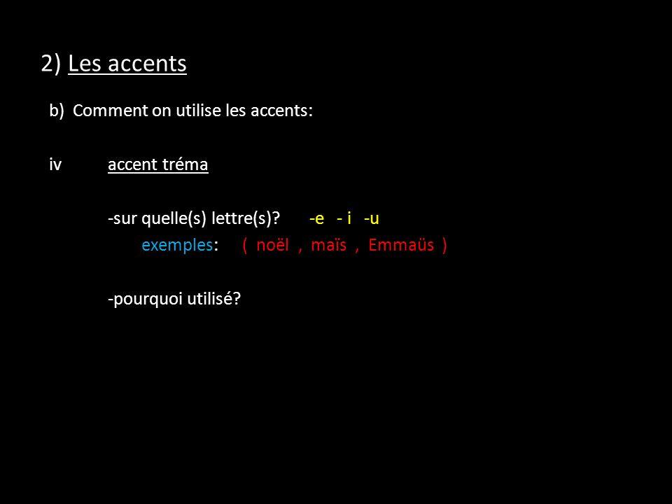 2) Les accents b) Comment on utilise les accents: ivaccent tréma -sur quelle(s) lettre(s)?-e - i -u exemples:( noël, maïs, Emmaüs ) -pourquoi utilisé?