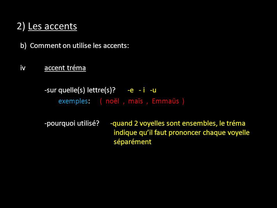 2) Les accents b) Comment on utilise les accents: ivaccent tréma -sur quelle(s) lettre(s)?-e - i -u exemples:( noël, maïs, Emmaüs ) -pourquoi utilisé.