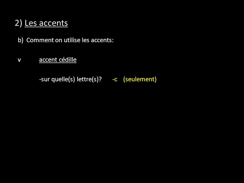 2) Les accents b) Comment on utilise les accents: vaccent cédille -sur quelle(s) lettre(s)?-c (seulement)