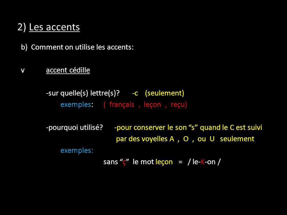 2) Les accents b) Comment on utilise les accents: vaccent cédille -sur quelle(s) lettre(s)?-c (seulement) exemples:( français, leçon, reçu) -pourquoi