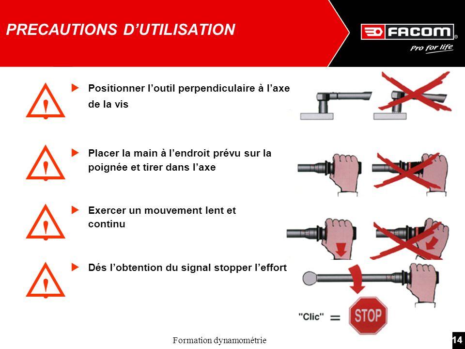 14Formation dynamométrie PRECAUTIONS DUTILISATION ! ! ! ! Positionner loutil perpendiculaire à laxe de la vis Placer la main à lendroit prévu sur la p