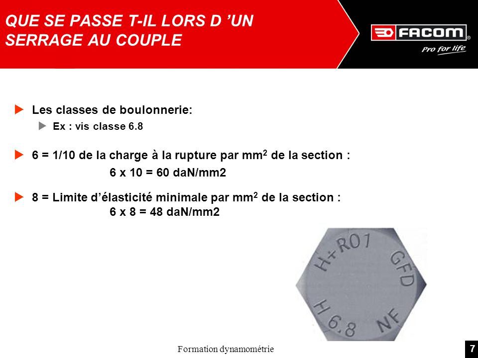 7Formation dynamométrie Les classes de boulonnerie: Ex : vis classe 6.8 6 = 1/10 de la charge à la rupture par mm 2 de la section : 6 x 10 = 60 daN/mm2 8 = Limite délasticité minimale par mm 2 de la section : 6 x 8 = 48 daN/mm2 QUE SE PASSE T-IL LORS D UN SERRAGE AU COUPLE