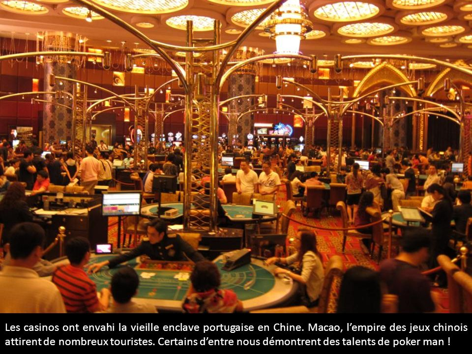 Les casinos ont envahi la vieille enclave portugaise en Chine. Macao, lempire des jeux chinois attirent de nombreux touristes. Certains dentre nous dé