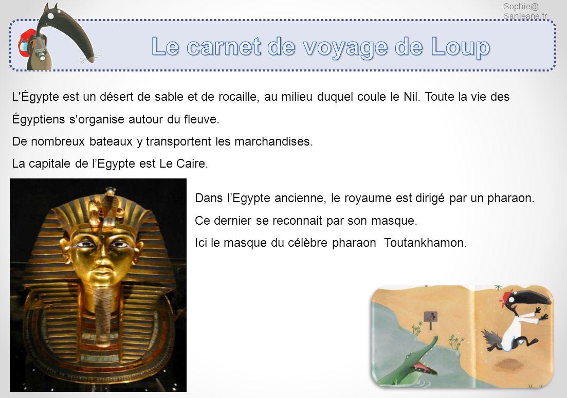 Sophie@ Sanleane.fr L'Égypte est un désert de sable et de rocaille, au milieu duquel coule le Nil. Toute la vie des Égyptiens s'organise autour du fle