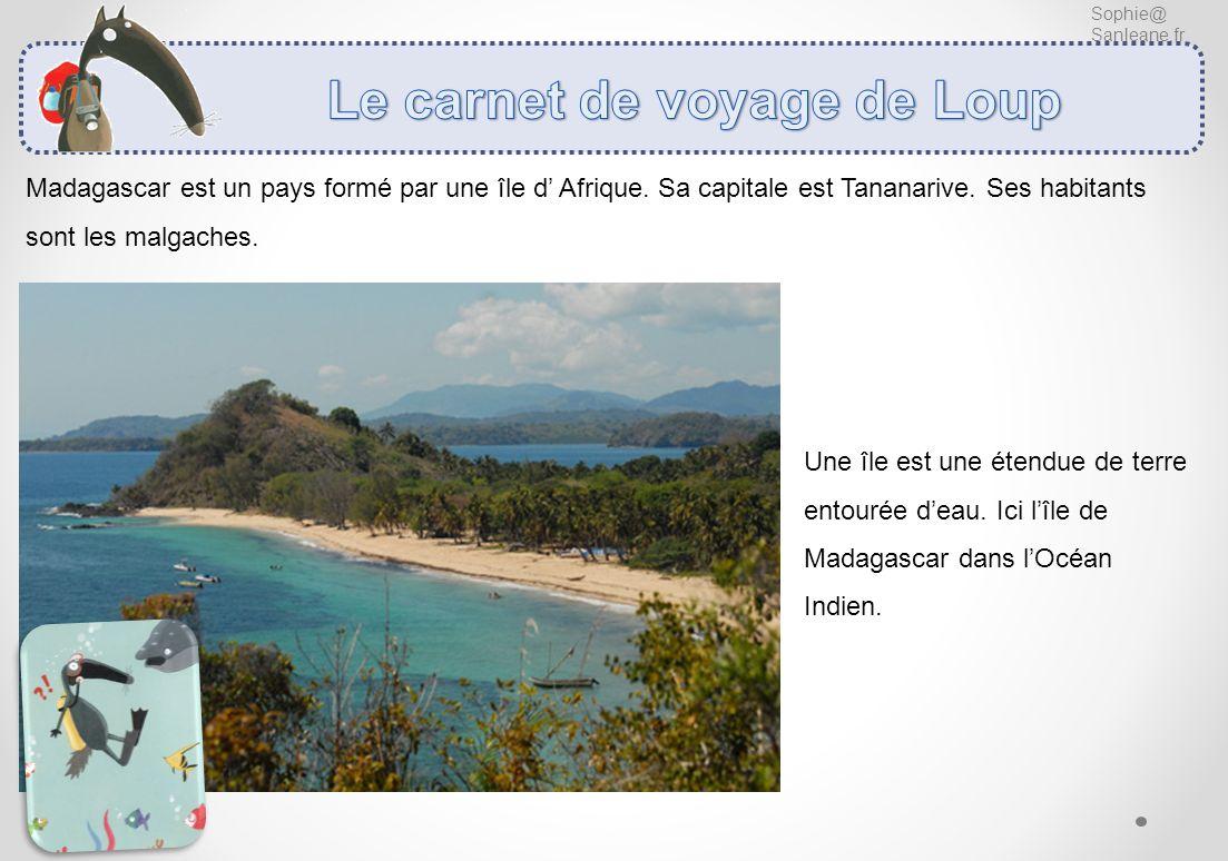 Sophie@ Sanleane.fr Madagascar est un pays formé par une île d Afrique. Sa capitale est Tananarive. Ses habitants sont les malgaches. Une île est une