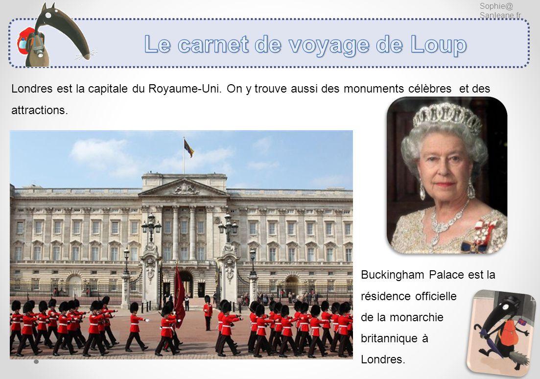 Sophie@ Sanleane.fr Londres est la capitale du Royaume-Uni. On y trouve aussi des monuments célèbres et des attractions. Buckingham Palace est la rési