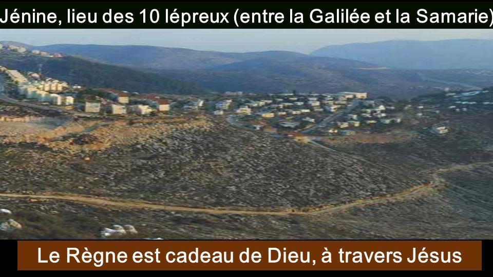 Jénine, lieu des 10 lépreux (entre la Galilée et la Samarie) Le Règne est cadeau de Dieu, à travers Jésus
