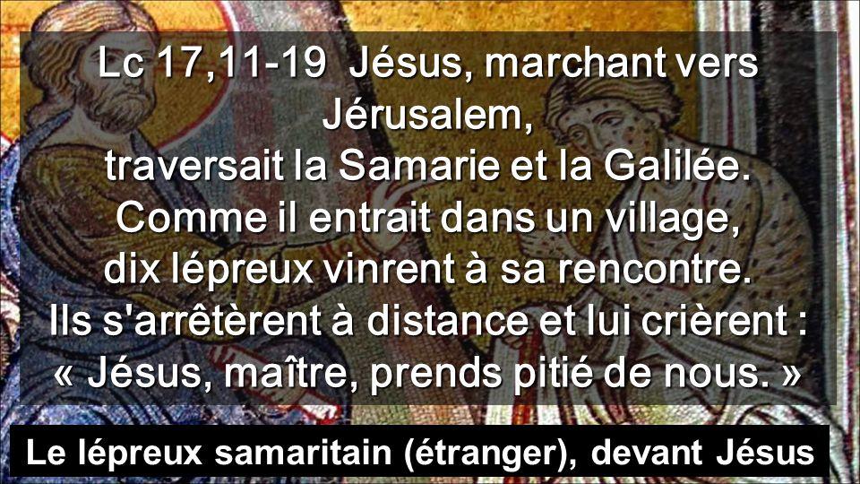 Lc 17,11-19 Jésus, marchant vers Jérusalem, traversait la Samarie et la Galilée.