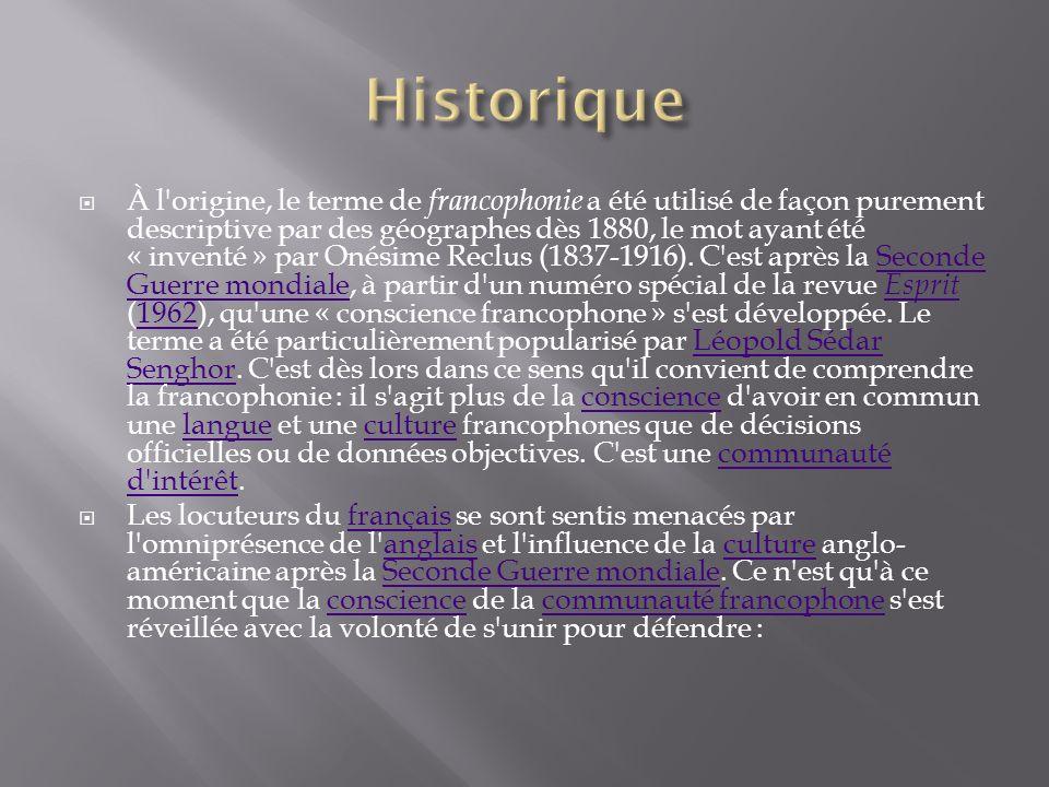 À l'origine, le terme de francophonie a été utilisé de façon purement descriptive par des géographes dès 1880, le mot ayant été « inventé » par Onésim