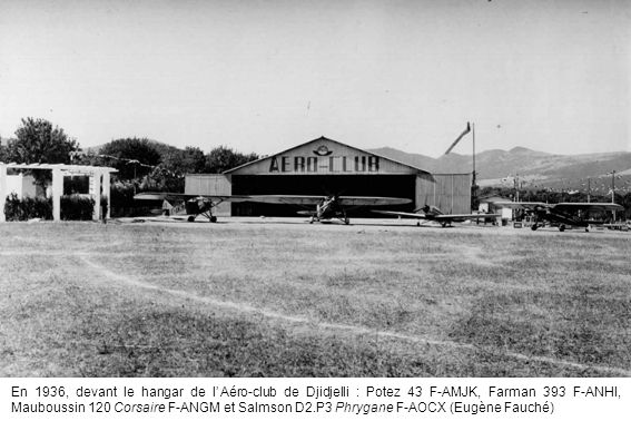 En 1936, devant le hangar de lAéro-club de Djidjelli : Potez 43 F-AMJK, Farman 393 F-ANHI, Mauboussin 120 Corsaire F-ANGM et Salmson D2.P3 Phrygane F-