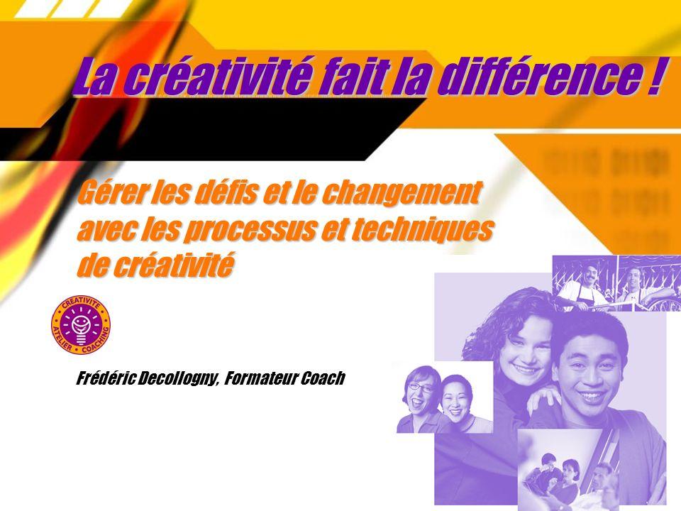 La créativité fait la différence ! Gérer les défis et le changement avec les processus et techniques de créativité Frédéric Decollogny, Formateur Coac