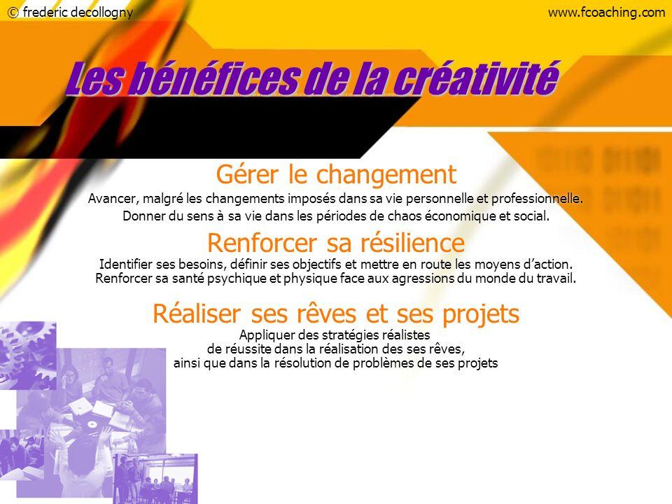 © frederic decollognywww.fcoaching.com Les bénéfices de la créativité Gérer le changement Avancer, malgré les changements imposés dans sa vie personne