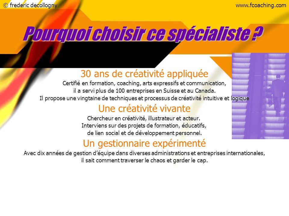 © frederic decollognywww.fcoaching.com Pourquoi choisir ce spécialiste ? 30 ans de créativité appliquée Certifié en formation, coaching, arts expressi
