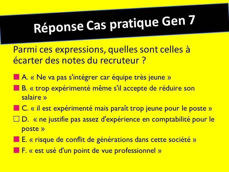 Réponse Cas pratique Gen 7 Parmi ces expressions, quelles sont celles à écarter des notes du recruteur ? A. « Ne va pas s'intégrer car équipe très jeu