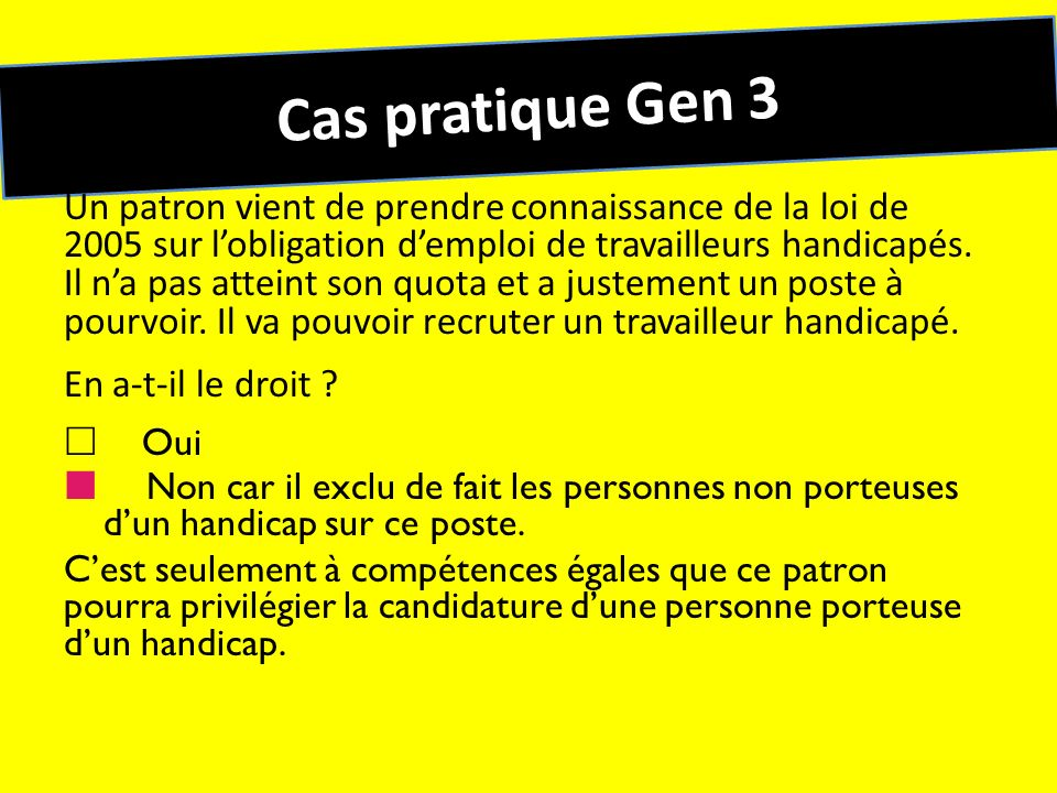 Cas pratique Gen 3 Un patron vient de prendre connaissance de la loi de 2005 sur lobligation demploi de travailleurs handicapés. Il na pas atteint son