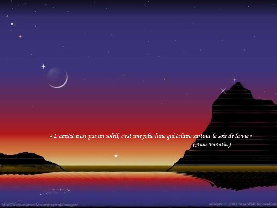 « L amitié n est pas un soleil, c est une jolie lune qui éclaire surtout le soir de la vie » ( Anne Barratin )