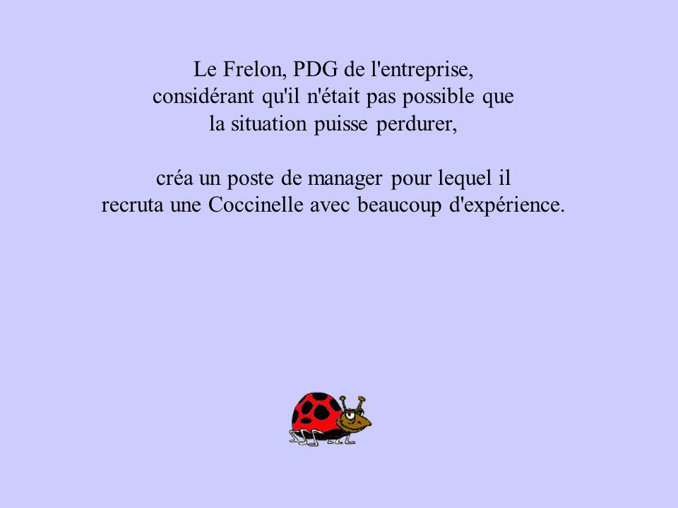 Le Frelon, PDG de l'entreprise, considérant qu'il n'était pas possible que la situation puisse perdurer, créa un poste de manager pour lequel il recru
