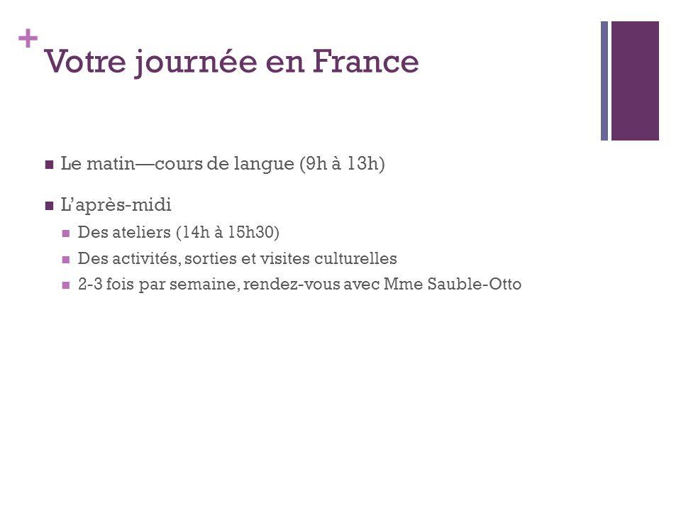 + Votre journée en France Le matincours de langue (9h à 13h) Laprès-midi Des ateliers (14h à 15h30) Des activités, sorties et visites culturelles 2-3 fois par semaine, rendez-vous avec Mme Sauble-Otto
