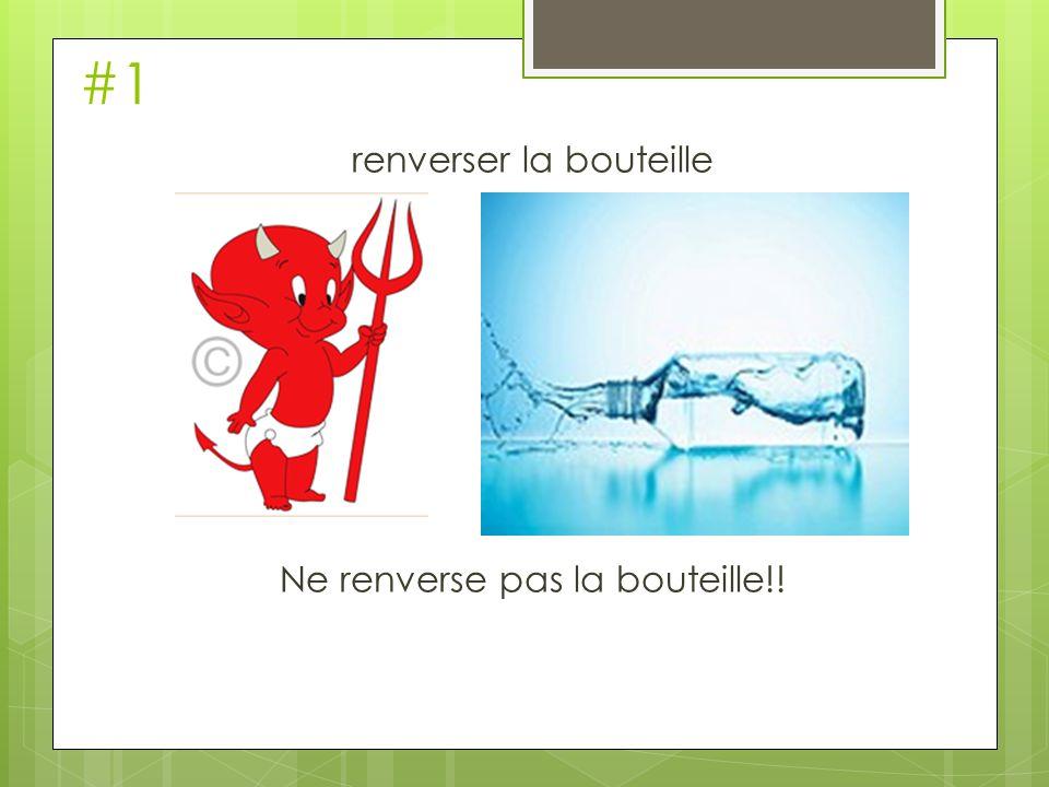 #1 renverser la bouteille Ne renverse pas la bouteille!!