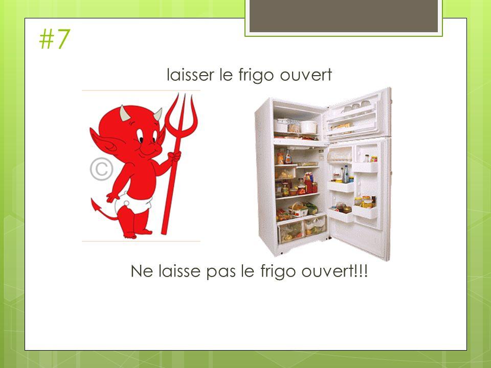 #7 laisser le frigo ouvert Ne laisse pas le frigo ouvert!!!