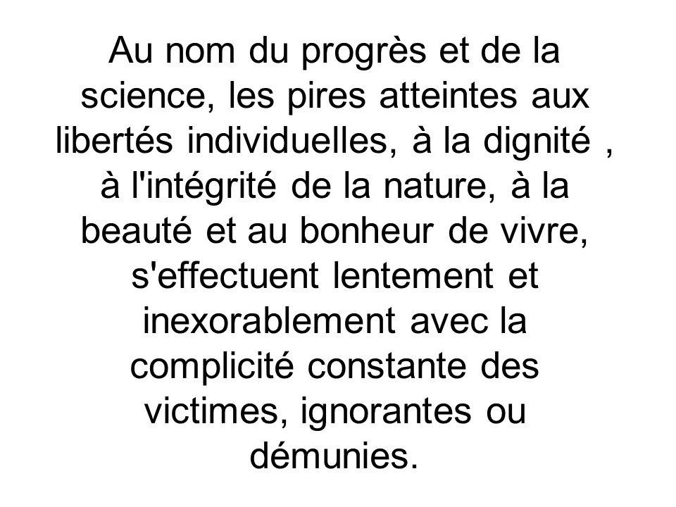 Au nom du progrès et de la science, les pires atteintes aux libertés individuelles, à la dignité, à l'intégrité de la nature, à la beauté et au bonheu