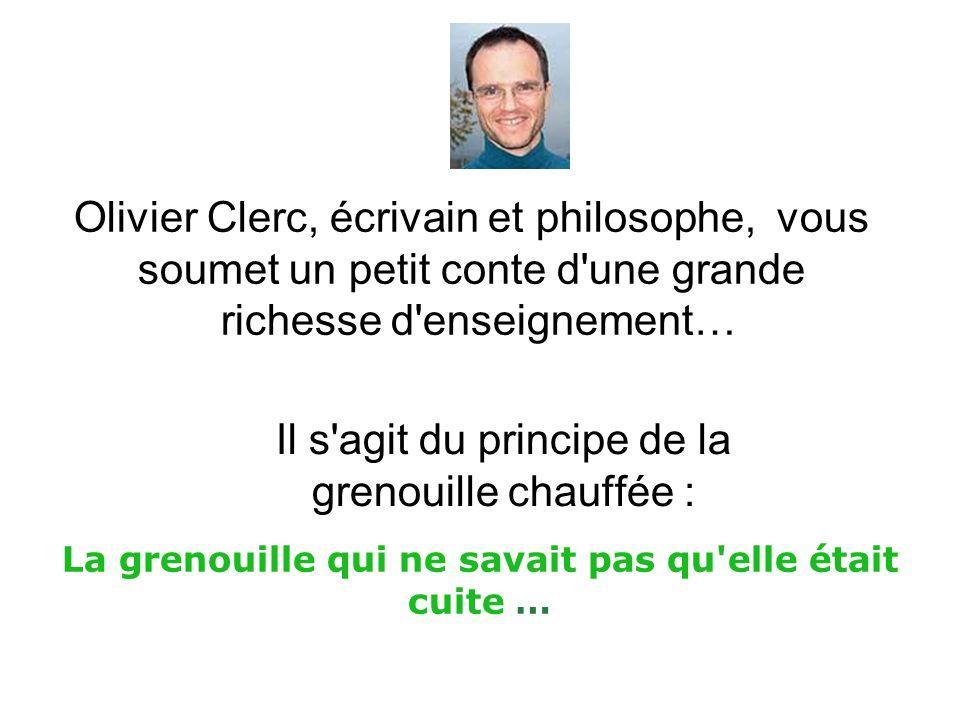 Olivier Clerc, écrivain et philosophe, vous soumet un petit conte d une grande richesse d enseignement… Il s agit du principe de la grenouille chauffée : La grenouille qui ne savait pas qu elle était cuite …