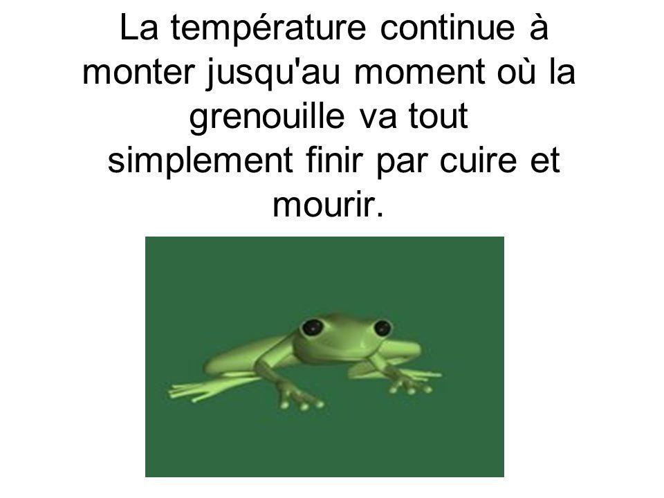 La température continue à monter jusqu'au moment où la grenouille va tout simplement finir par cuire et mourir.
