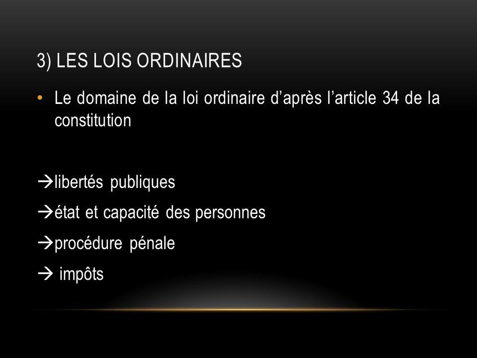 3) LES LOIS ORDINAIRES Le domaine de la loi ordinaire daprès larticle 34 de la constitution libertés publiques état et capacité des personnes procédure pénale impôts