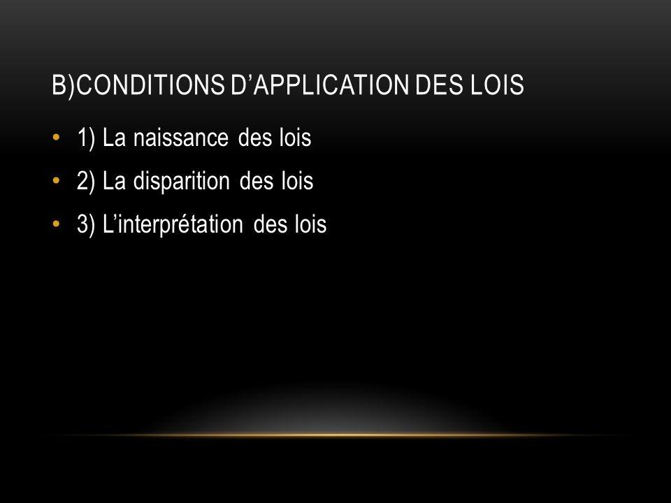 B)CONDITIONS DAPPLICATION DES LOIS 1) La naissance des lois 2) La disparition des lois 3) Linterprétation des lois