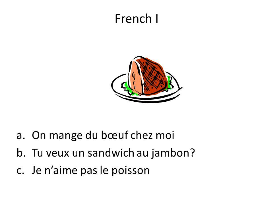 a.On mange du bœuf chez moi b.Tu veux un sandwich au jambon? c.Je naime pas le poisson French I
