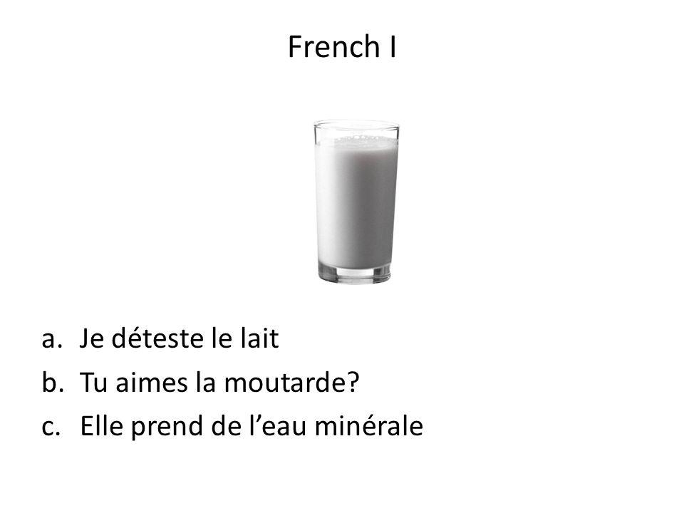 a.Je déteste le lait b.Tu aimes la moutarde? c.Elle prend de leau minérale French I