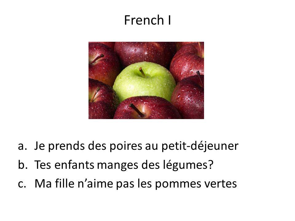 a.Je prends des poires au petit-déjeuner b.Tes enfants manges des légumes? c.Ma fille naime pas les pommes vertes French I