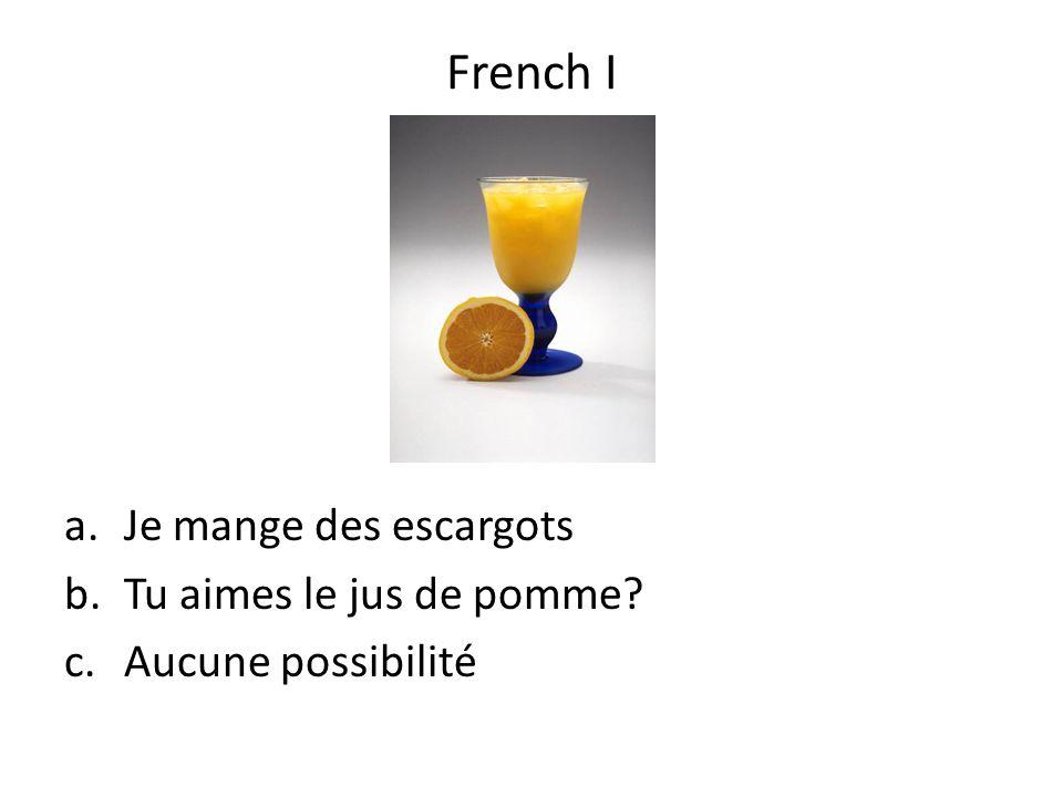 a.Je mange des escargots b.Tu aimes le jus de pomme? c.Aucune possibilité French I
