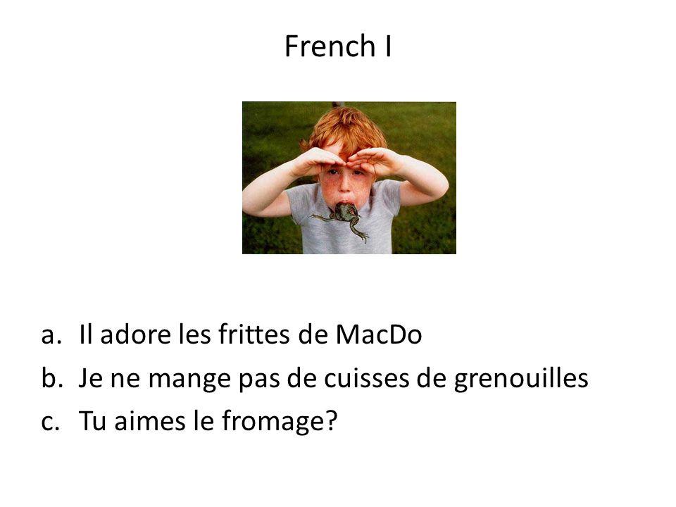 a.Il adore les frittes de MacDo b.Je ne mange pas de cuisses de grenouilles c.Tu aimes le fromage? French I