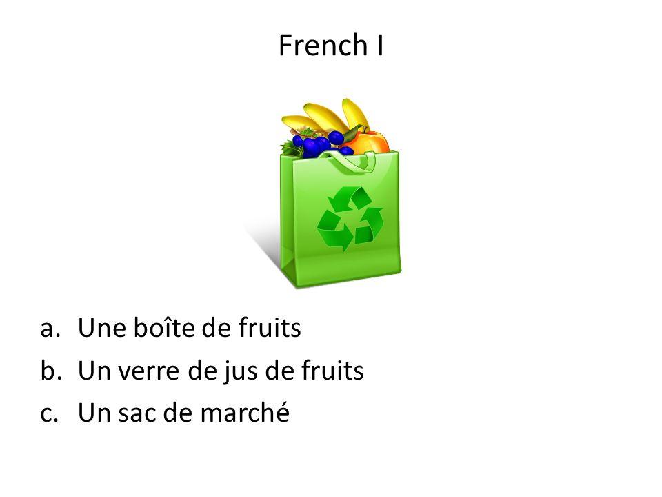 a.Une boîte de fruits b.Un verre de jus de fruits c.Un sac de marché French I
