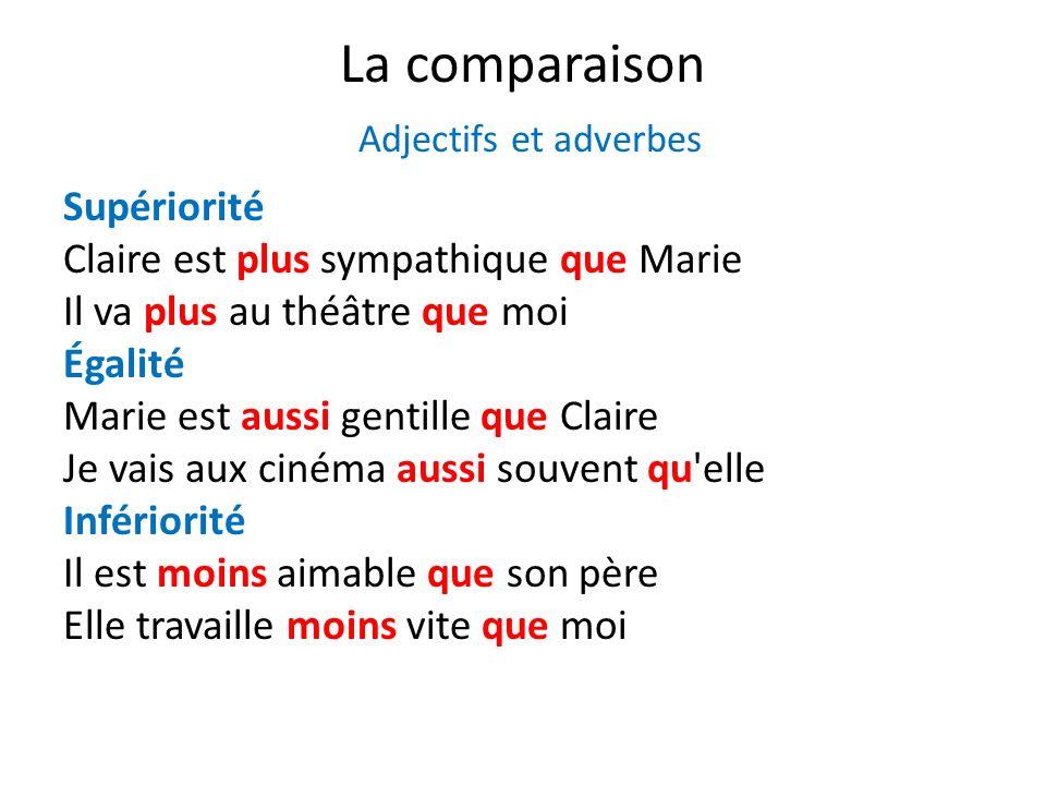 La comparaison Adjectifs et adverbes Supériorité Claire est plus sympathique que Marie Il va plus au théâtre que moi Égalité Marie est aussi gentille