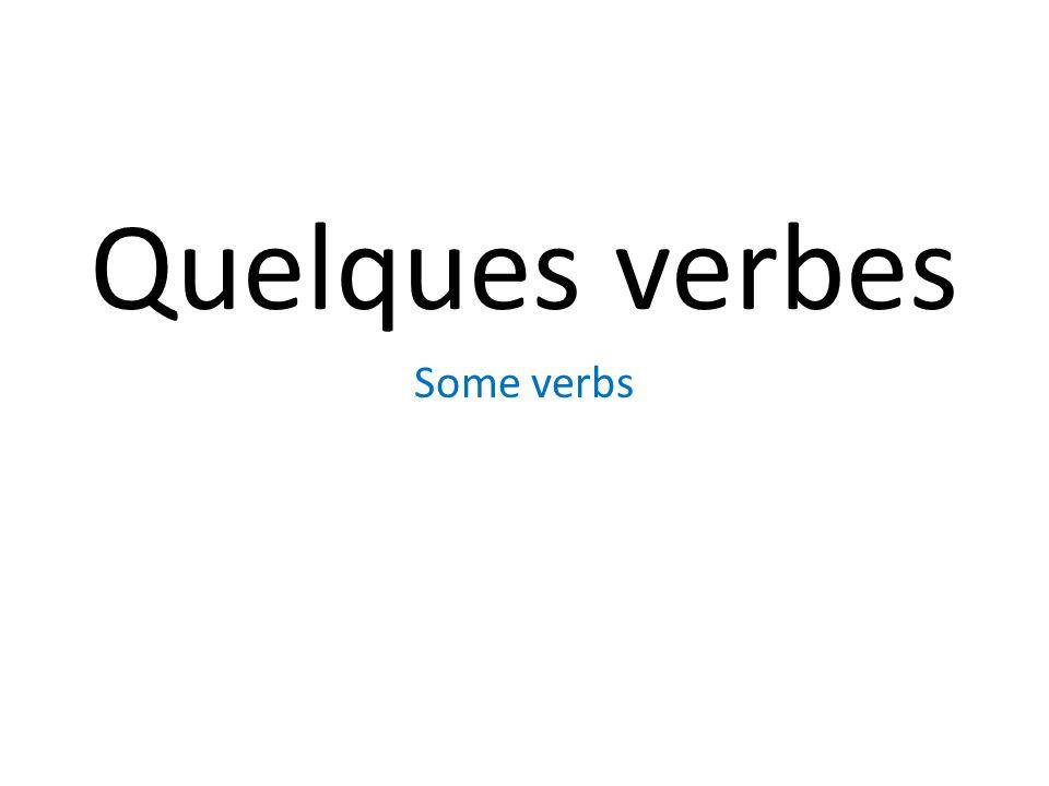 Quelques verbes Some verbs