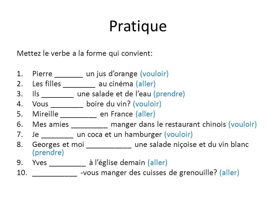 Pratique Mettez le verbe a la forme qui convient: 1.Pierre _______ un jus dorange (vouloir) 2.Les filles ________ au cinéma (aller) 3.Ils ________ une salade et de leau (prendre) 4.Vous ________ boire du vin.