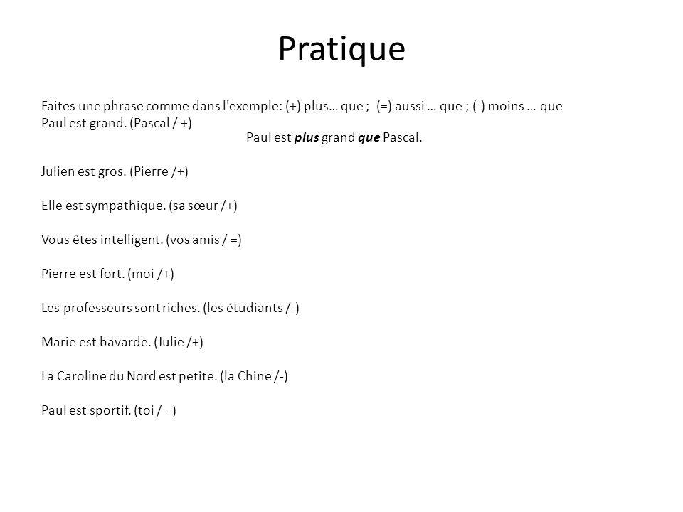 Pratique Faites une phrase comme dans l'exemple: (+) plus… que ; (=) aussi … que ; (-) moins … que Paul est grand. (Pascal / +) Paul est plus grand qu