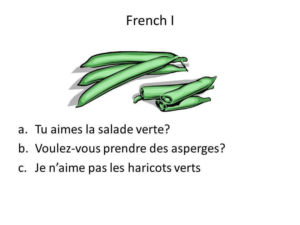 a.Tu aimes la salade verte? b.Voulez-vous prendre des asperges? c.Je naime pas les haricots verts French I
