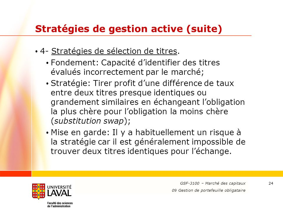 www.ulaval.ca 24 Stratégies de gestion active (suite) 4- Stratégies de sélection de titres. Fondement: Capacité didentifier des titres évalués incorre