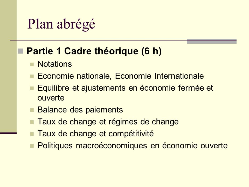 Plan abrégé Partie 1 Cadre théorique (6 h) Notations Economie nationale, Economie Internationale Equilibre et ajustements en économie fermée et ouverte Balance des paiements Taux de change et régimes de change Taux de change et compétitivité Politiques macroéconomiques en économie ouverte