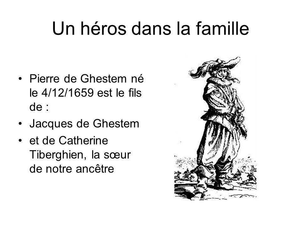Un héros dans la famille Pierre de Ghestem né le 4/12/1659 est le fils de : Jacques de Ghestem et de Catherine Tiberghien, la sœur de notre ancêtre