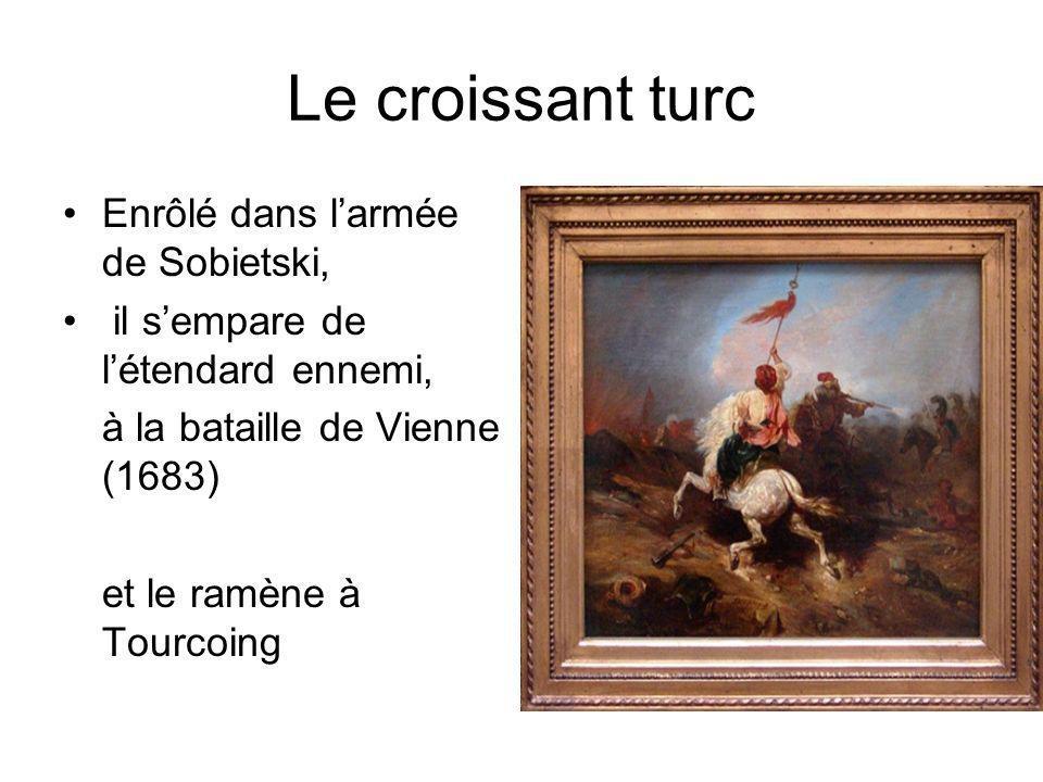 Le croissant turc Enrôlé dans larmée de Sobietski, il sempare de létendard ennemi, à la bataille de Vienne (1683) et le ramène à Tourcoing