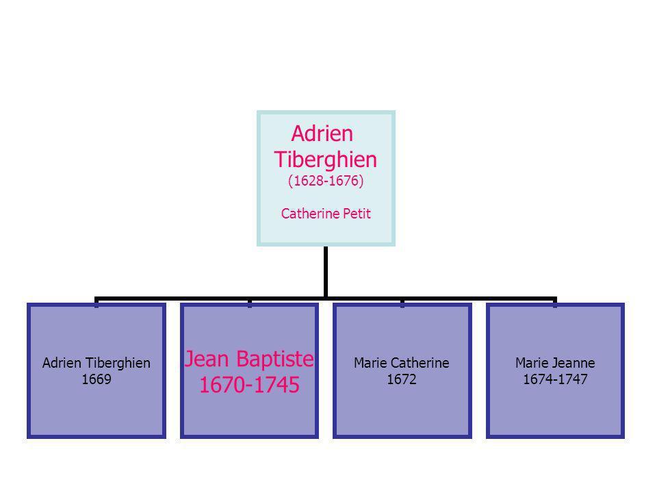 Adrien Tiberghien (1628-1676) Catherine Petit Adrien Tiberghien 1669 Jean Baptiste 1670-1745 Marie Catherine 1672 Marie Jeanne 1674-1747