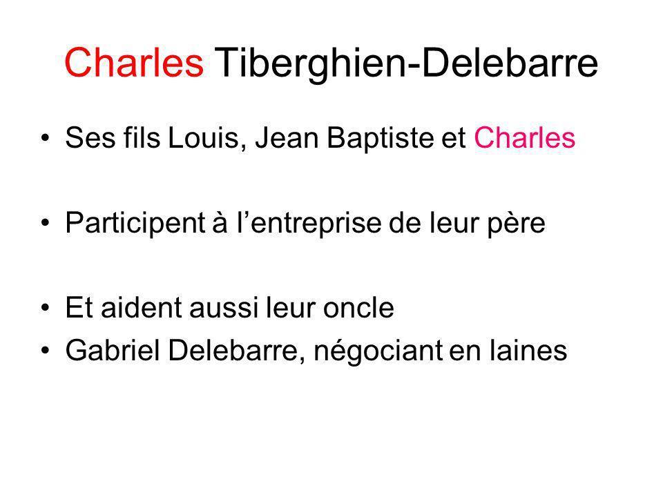Charles Tiberghien-Delebarre Ses fils Louis, Jean Baptiste et Charles Participent à lentreprise de leur père Et aident aussi leur oncle Gabriel Deleba