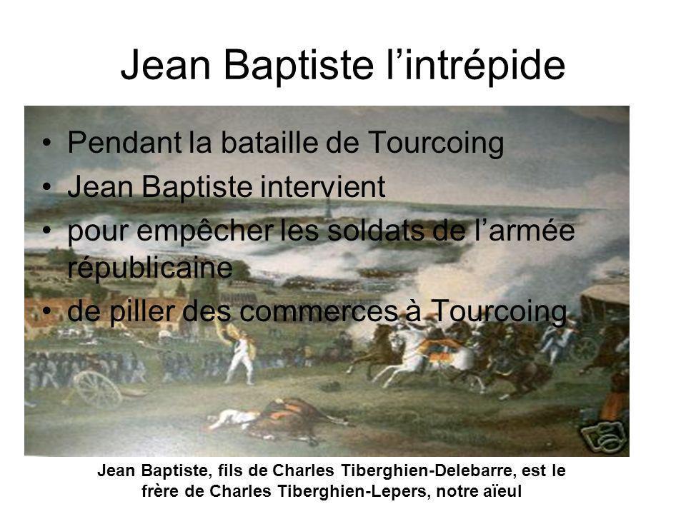 Jean Baptiste lintrépide Pendant la bataille de Tourcoing Jean Baptiste intervient pour empêcher les soldats de larmée républicaine de piller des comm